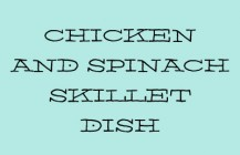 Chicken and Spinach Skillet Dish